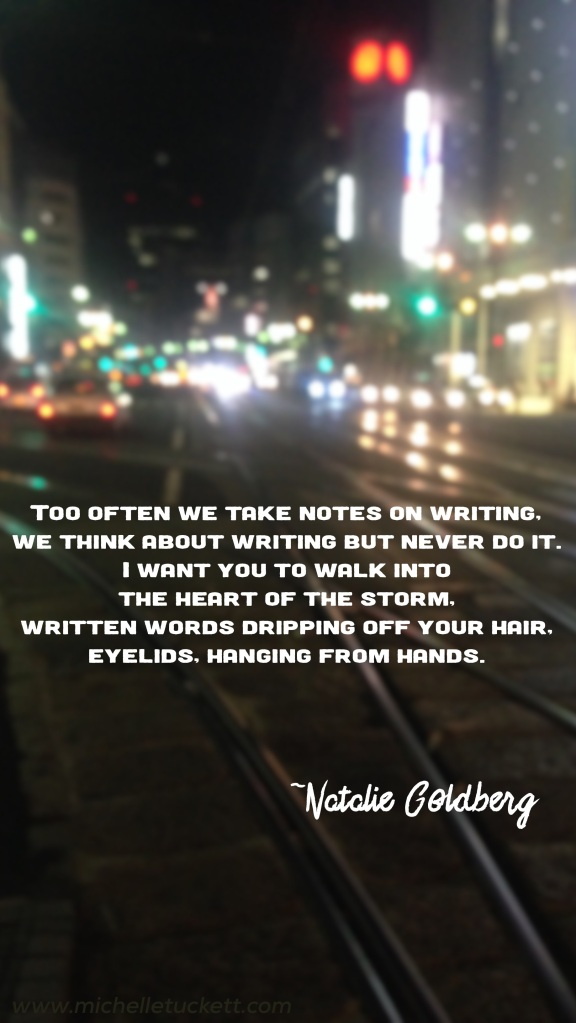 Too often we take notes on writing, we think about writing but never do it. I want you to walk into the heart of the storm, written words dripping off your hair, eyelids, hanging from hands. -Natalie Goldberg (iPhone size)