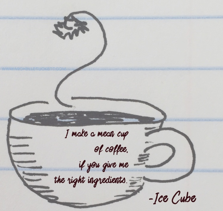 I make a mean cup of coffee if you give me the right ingredients. -Ice Cube