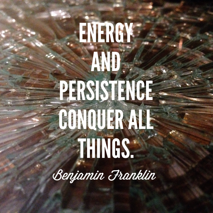 Energy ad persistence conquer all things. - Benjamin Franklin