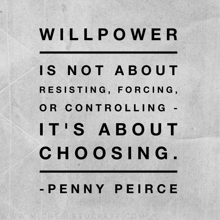 Willpower is not about resisting, forcing, or controlling. It's about choosing. -Penny Peirce