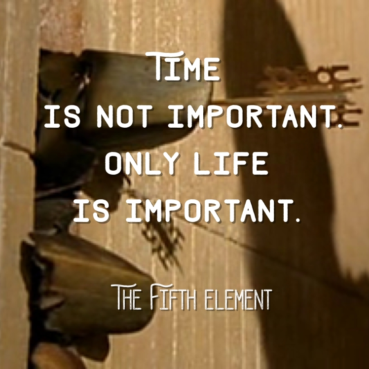 Time is not important. Only life is important. -The Fifth Element