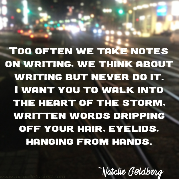Too often we take notes on writing, we think about writing but never do it. I want you to walk into the heart of the storm, written words dripping off your hair, eyelids, hanging from hands. -Natalie Goldberg