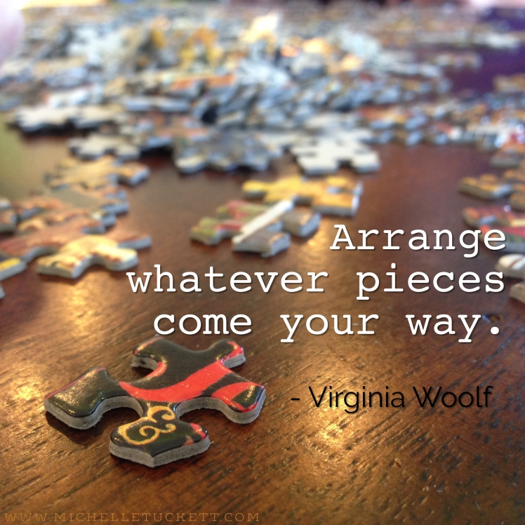 Arrange whatever pieces come your way. -Virginia Woolf